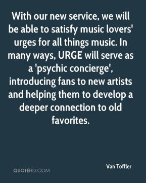 Van Toffler  - With our new service, we will be able to satisfy music lovers' urges for all things music. In many ways, URGE will serve as a 'psychic concierge', introducing fans to new artists and helping them to develop a deeper connection to old favorites.