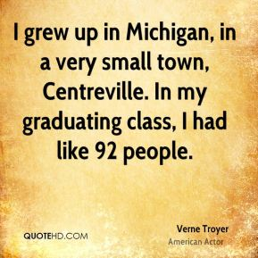 I grew up in Michigan, in a very small town, Centreville. In my graduating class, I had like 92 people.