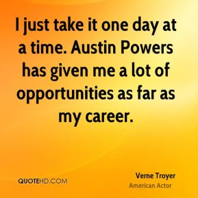 Verne Troyer - I just take it one day at a time. Austin Powers has given me a lot of opportunities as far as my career.