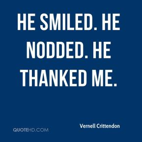 Vernell Crittendon  - He smiled. He nodded. He thanked me.