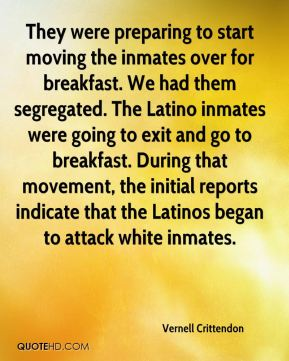 Vernell Crittendon  - They were preparing to start moving the inmates over for breakfast. We had them segregated. The Latino inmates were going to exit and go to breakfast. During that movement, the initial reports indicate that the Latinos began to attack white inmates.