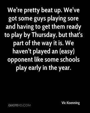 Vic Koenning  - We're pretty beat up. We've got some guys playing sore and having to get them ready to play by Thursday, but that's part of the way it is. We haven't played an (easy) opponent like some schools play early in the year.