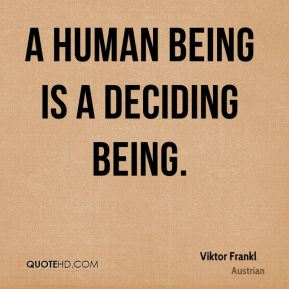 Viktor Frankl  - A human being is a deciding being.