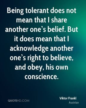 Being tolerant does not mean that I share another one's belief. But it does mean that I acknowledge another one's right to believe, and obey, his own conscience.