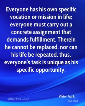 Everyone has his own specific vocation or mission in life; everyone must carry out a concrete assignment that demands fulfillment. Therein he cannot be replaced, nor can his life be repeated, thus, everyone's task is unique as his specific opportunity.