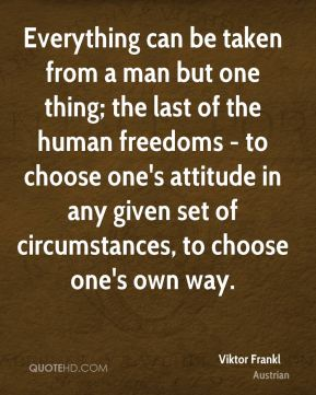 Everything can be taken from a man but one thing; the last of the human freedoms - to choose one's attitude in any given set of circumstances, to choose one's own way.