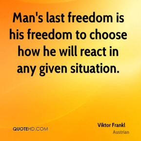 Man's last freedom is his freedom to choose how he will react in any given situation.