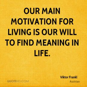 Our main motivation for living is our will to find meaning in life.