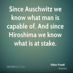 Since Auschwitz we know what man is capable of. And since Hiroshima we know what is at stake.