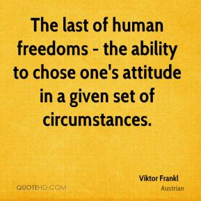 Viktor Frankl  - The last of human freedoms - the ability to chose one's attitude in a given set of circumstances.