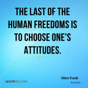 Viktor Frankl  - The last of the human freedoms is to choose one's attitudes.