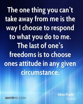 The one thing you can't take away from me is the way I choose to respond to what you do to me. The last of one's freedoms is to choose ones attitude in any given circumstance.