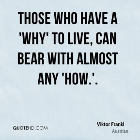 Those who have a 'why' to live, can bear with almost any 'how.'.