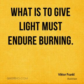 Viktor Frankl  - What is to give light must endure burning.
