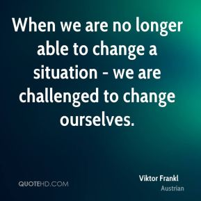 When we are no longer able to change a situation - we are challenged to change ourselves.