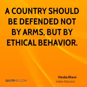 A country should be defended not by arms, but by ethical behavior.