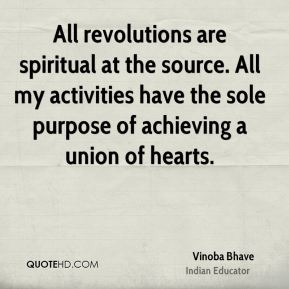 All revolutions are spiritual at the source. All my activities have the sole purpose of achieving a union of hearts.
