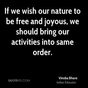 If we wish our nature to be free and joyous, we should bring our activities into same order.