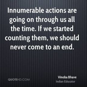 Innumerable actions are going on through us all the time. If we started counting them, we should never come to an end.