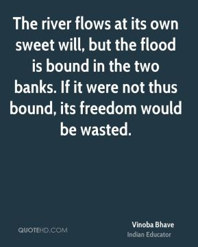 The river flows at its own sweet will, but the flood is bound in the two banks. If it were not thus bound, its freedom would be wasted.