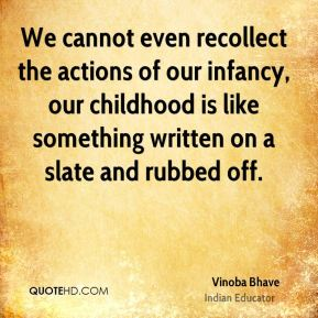 We cannot even recollect the actions of our infancy, our childhood is like something written on a slate and rubbed off.