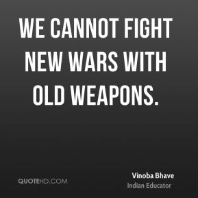 We cannot fight new wars with old weapons.