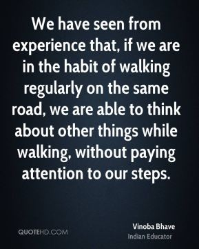 We have seen from experience that, if we are in the habit of walking regularly on the same road, we are able to think about other things while walking, without paying attention to our steps.