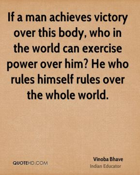 Vinoba Bhave - If a man achieves victory over this body, who in the world can exercise power over him? He who rules himself rules over the whole world.