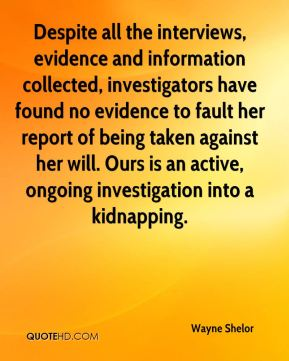 Despite all the interviews, evidence and information collected, investigators have found no evidence to fault her report of being taken against her will. Ours is an active, ongoing investigation into a kidnapping.