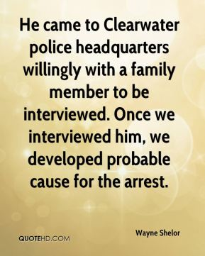 He came to Clearwater police headquarters willingly with a family member to be interviewed. Once we interviewed him, we developed probable cause for the arrest.