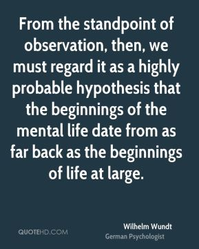 Wilhelm Wundt - From the standpoint of observation, then, we must regard it as a highly probable hypothesis that the beginnings of the mental life date from as far back as the beginnings of life at large.