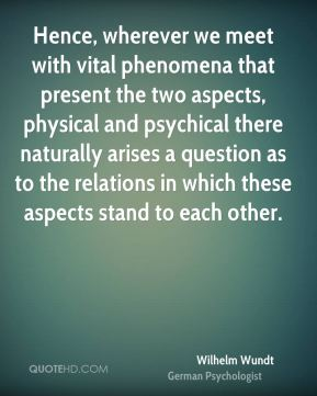 Wilhelm Wundt - Hence, wherever we meet with vital phenomena that present the two aspects, physical and psychical there naturally arises a question as to the relations in which these aspects stand to each other.