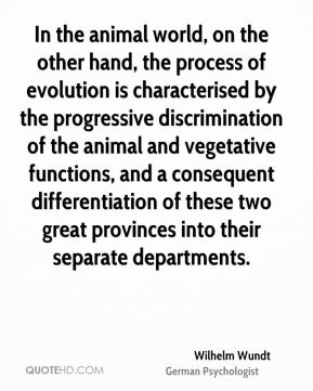 Wilhelm Wundt - In the animal world, on the other hand, the process of evolution is characterised by the progressive discrimination of the animal and vegetative functions, and a consequent differentiation of these two great provinces into their separate departments.