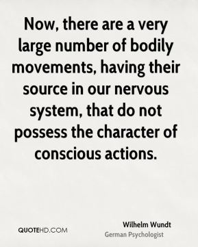 Wilhelm Wundt - Now, there are a very large number of bodily movements, having their source in our nervous system, that do not possess the character of conscious actions.