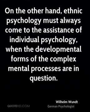 Wilhelm Wundt - On the other hand, ethnic psychology must always come to the assistance of individual psychology, when the developmental forms of the complex mental processes are in question.