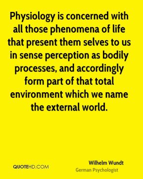 Physiology is concerned with all those phenomena of life that present them selves to us in sense perception as bodily processes, and accordingly form part of that total environment which we name the external world.