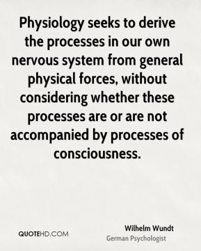 Wilhelm Wundt - Physiology seeks to derive the processes in our own nervous system from general physical forces, without considering whether these processes are or are not accompanied by processes of consciousness.