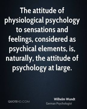 Wilhelm Wundt - The attitude of physiological psychology to sensations and feelings, considered as psychical elements, is, naturally, the attitude of psychology at large.