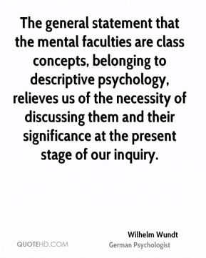 Wilhelm Wundt - The general statement that the mental faculties are class concepts, belonging to descriptive psychology, relieves us of the necessity of discussing them and their significance at the present stage of our inquiry.