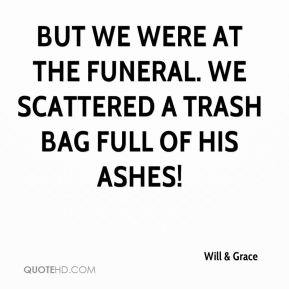 Will & Grace  - But we were at the funeral. We scattered a trash bag full of his ashes!