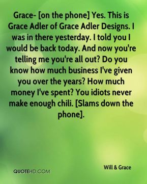 Will & Grace  - Grace- [on the phone] Yes. This is Grace Adler of Grace Adler Designs. I was in there yesterday. I told you I would be back today. And now you're telling me you're all out? Do you know how much business I've given you over the years? How much money I've spent? You idiots never make enough chili. [Slams down the phone].