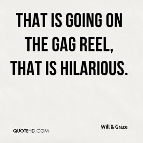 Will & Grace  - That is going on the gag reel, that is hilarious.