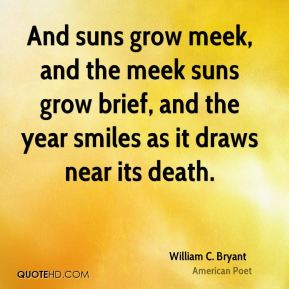 William C. Bryant - And suns grow meek, and the meek suns grow brief, and the year smiles as it draws near its death.