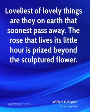 William C. Bryant - Loveliest of lovely things are they on earth that soonest pass away. The rose that lives its little hour is prized beyond the sculptured flower.