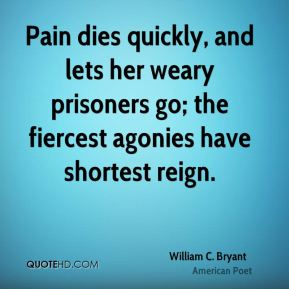 Pain dies quickly, and lets her weary prisoners go; the fiercest agonies have shortest reign.