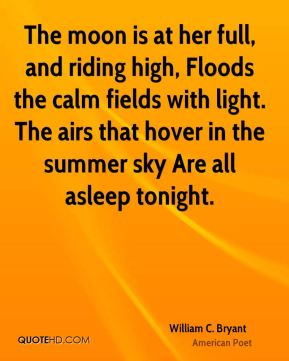 William C. Bryant - The moon is at her full, and riding high, Floods the calm fields with light. The airs that hover in the summer sky Are all asleep tonight.