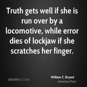 Truth gets well if she is run over by a locomotive, while error dies of lockjaw if she scratches her finger.