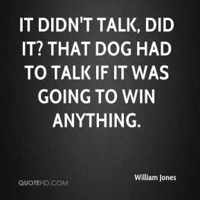 It didn't talk, did it? That dog had to talk if it was going to win anything.