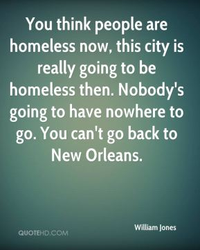 You think people are homeless now, this city is really going to be homeless then. Nobody's going to have nowhere to go. You can't go back to New Orleans.