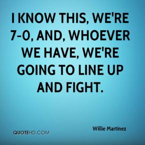 Willie Martinez  - I know this, we're 7-0, and, whoever we have, we're going to line up and fight.